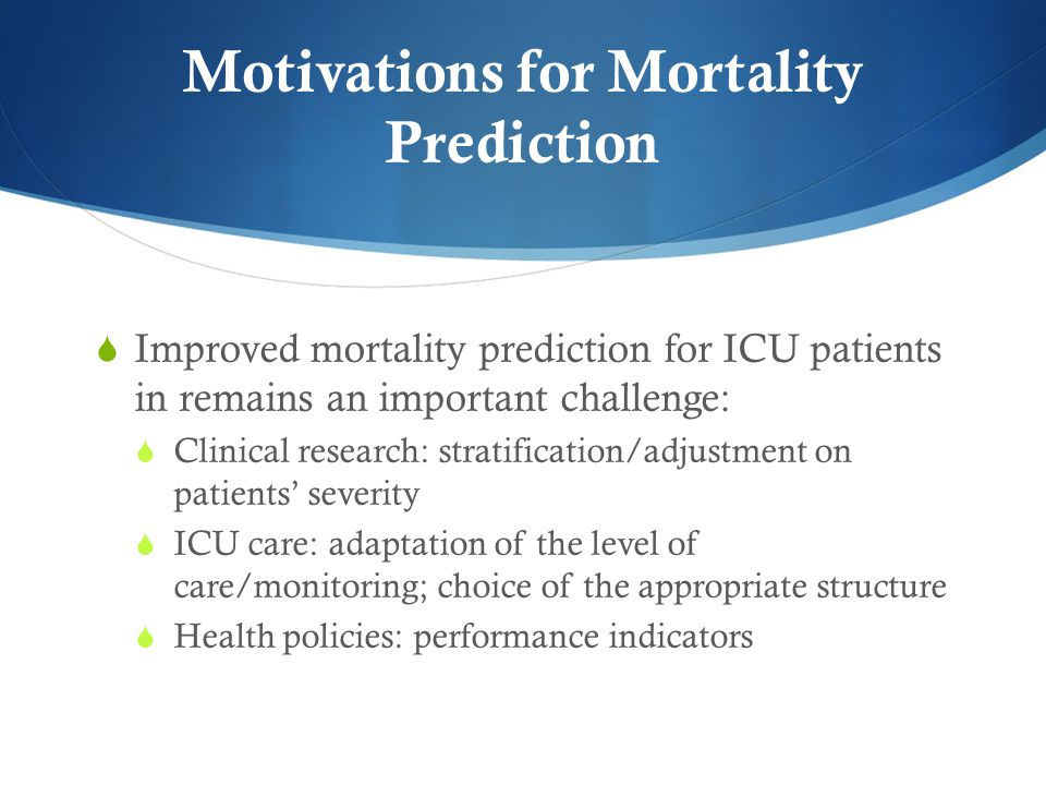 Motivations for Mortality Prediction  Improved mortality prediction for ICU patients in remains an important challenge:  Clinical research: stratification/adjustment on patients' severity  ICU care: adaptation of the level of care/monitoring; choice of the appropriate structure  Health policies: performance indicators