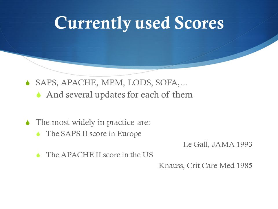 Currently used Scores  SAPS, APACHE, MPM, LODS, SOFA,…  And several updates for each of them  The most widely in practice are:  The SAPS II score in Europe Le Gall, JAMA 1993  The APACHE II score in the US Knauss, Crit Care Med 1985
