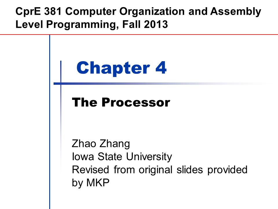 Chapter 4 The Processor CprE 381 Computer Organization and Assembly Level Programming, Fall 2013 Zhao Zhang Iowa State University Revised from original slides provided by MKP