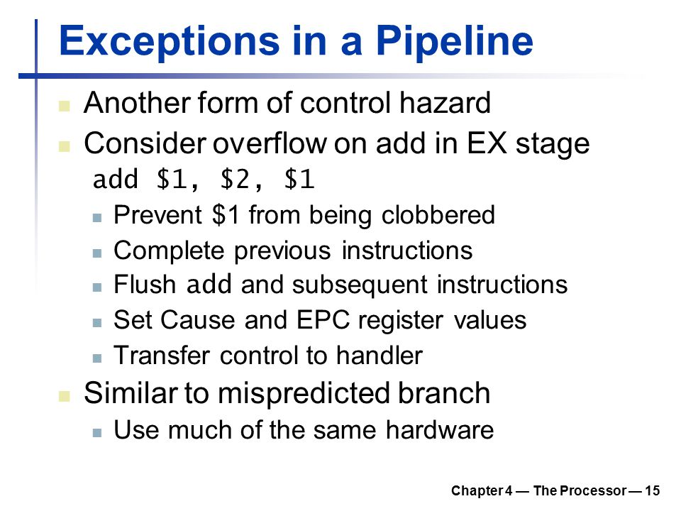 Chapter 4 — The Processor — 15 Exceptions in a Pipeline Another form of control hazard Consider overflow on add in EX stage add $1, $2, $1 Prevent $1 from being clobbered Complete previous instructions Flush add and subsequent instructions Set Cause and EPC register values Transfer control to handler Similar to mispredicted branch Use much of the same hardware