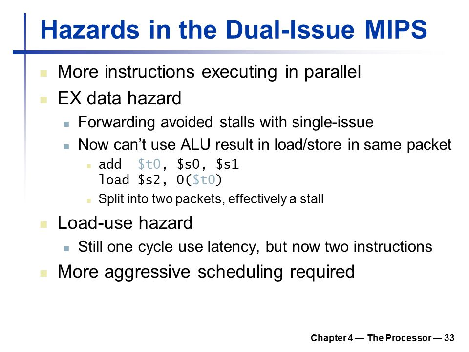 Chapter 4 — The Processor — 33 Hazards in the Dual-Issue MIPS More instructions executing in parallel EX data hazard Forwarding avoided stalls with single-issue Now can't use ALU result in load/store in same packet add $t0, $s0, $s1 load $s2, 0($t0) Split into two packets, effectively a stall Load-use hazard Still one cycle use latency, but now two instructions More aggressive scheduling required