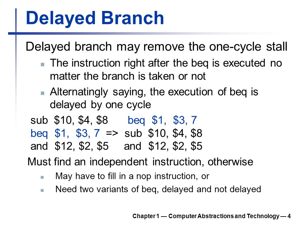 Delayed Branch Delayed branch may remove the one-cycle stall The instruction right after the beq is executed no matter the branch is taken or not Alternatingly saying, the execution of beq is delayed by one cycle sub $10, $4, $8 beq $1, $3, 7 beq $1, $3, 7 => sub $10, $4, $8 and $12, $2, $5 and $12, $2, $5 Must find an independent instruction, otherwise May have to fill in a nop instruction, or Need two variants of beq, delayed and not delayed Chapter 1 — Computer Abstractions and Technology — 4