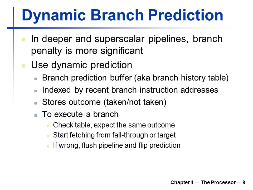 Chapter 4 — The Processor — 8 Dynamic Branch Prediction In deeper and superscalar pipelines, branch penalty is more significant Use dynamic prediction Branch prediction buffer (aka branch history table) Indexed by recent branch instruction addresses Stores outcome (taken/not taken) To execute a branch Check table, expect the same outcome Start fetching from fall-through or target If wrong, flush pipeline and flip prediction