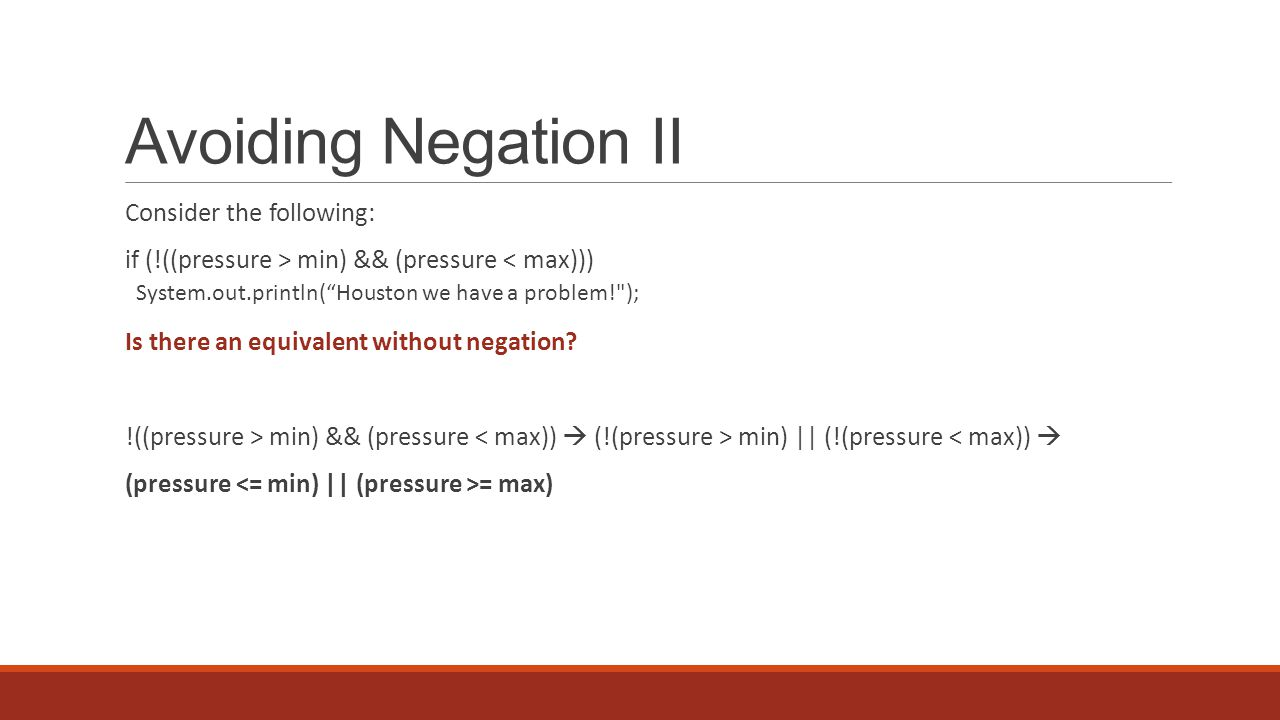 Avoiding Negation II Consider the following: if (!((pressure > min) && (pressure < max))) System.out.println( Houston we have a problem! ); Is there an equivalent without negation.