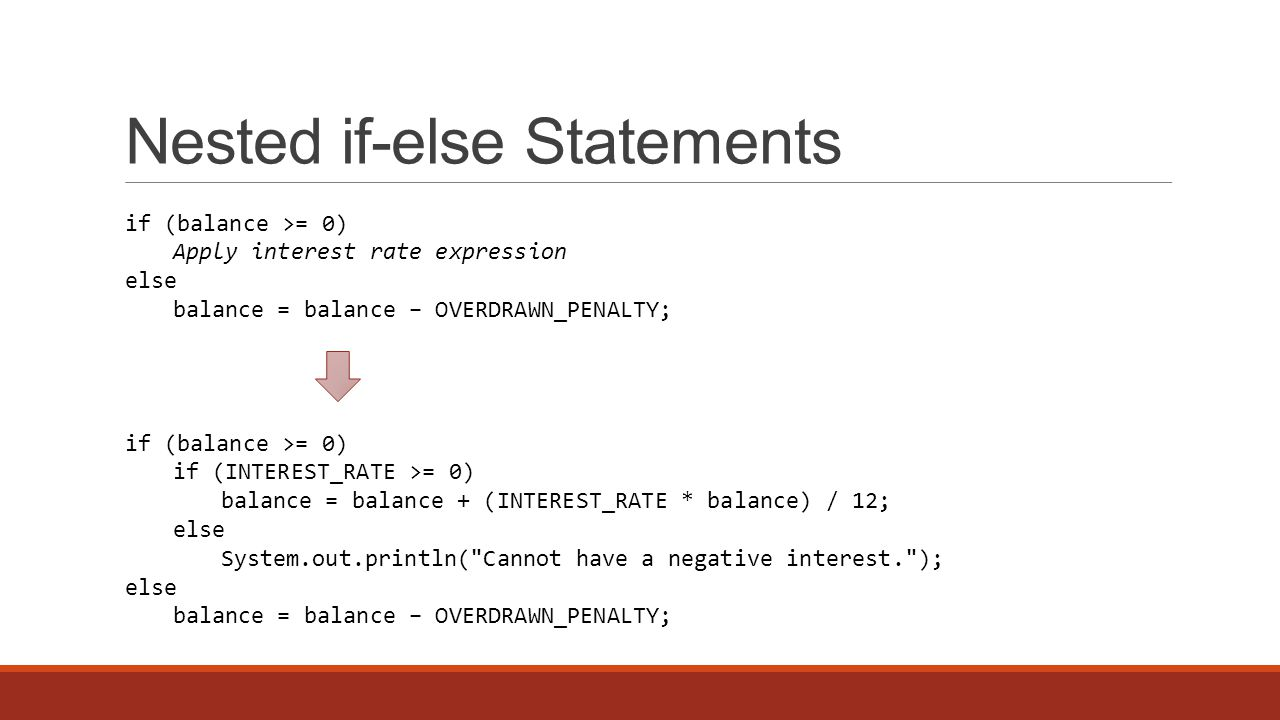 Nested if-else Statements if (balance >= 0) Apply interest rate expression else balance = balance − OVERDRAWN_PENALTY; if (balance >= 0) if (INTEREST_RATE >= 0) balance = balance + (INTEREST_RATE * balance) / 12; else System.out.println( Cannot have a negative interest. ); else balance = balance − OVERDRAWN_PENALTY;