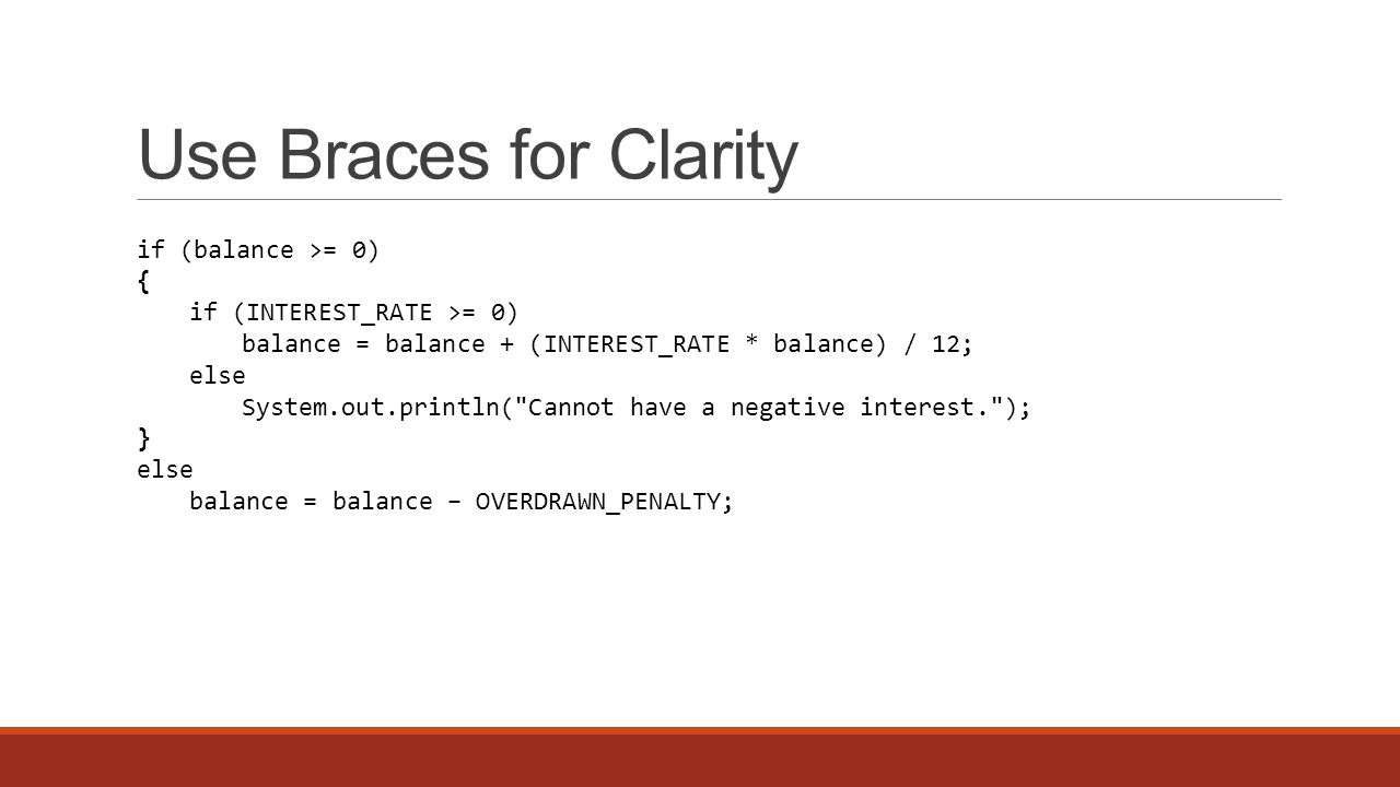 Use Braces for Clarity if (balance >= 0) { if (INTEREST_RATE >= 0) balance = balance + (INTEREST_RATE * balance) / 12; else System.out.println( Cannot have a negative interest. ); } else balance = balance − OVERDRAWN_PENALTY;
