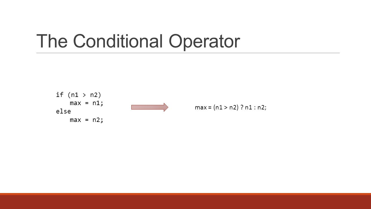 The Conditional Operator if (n1 > n2) max = n1; else max = n2; max = (n1 > n2) n1 : n2;