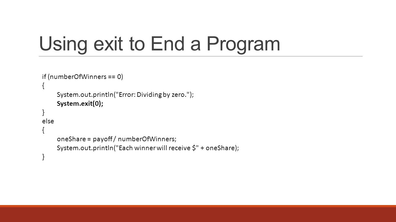 Using exit to End a Program if (numberOfWinners == 0) { System.out.println( Error: Dividing by zero. ); System.exit(0); } else { oneShare = payoff / numberOfWinners; System.out.println( Each winner will receive $ + oneShare); }