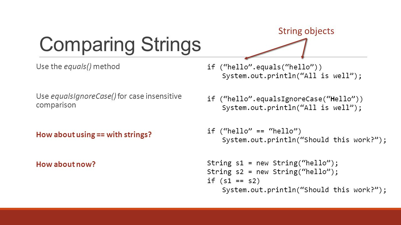 Comparing Strings Use the equals() method Use equalsIgnoreCase() for case insensitive comparison How about using == with strings.