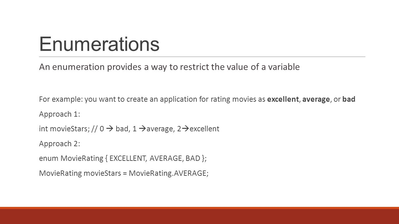 Enumerations An enumeration provides a way to restrict the value of a variable For example: you want to create an application for rating movies as excellent, average, or bad Approach 1: int movieStars; // 0  bad, 1  average, 2  excellent Approach 2: enum MovieRating { EXCELLENT, AVERAGE, BAD }; MovieRating movieStars = MovieRating.AVERAGE;