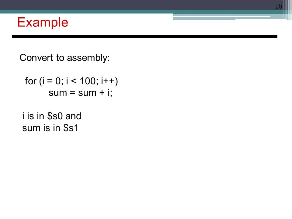 16 Example Convert to assembly: for (i = 0; i < 100; i++) sum = sum + i; i is in $s0 and sum is in $s1