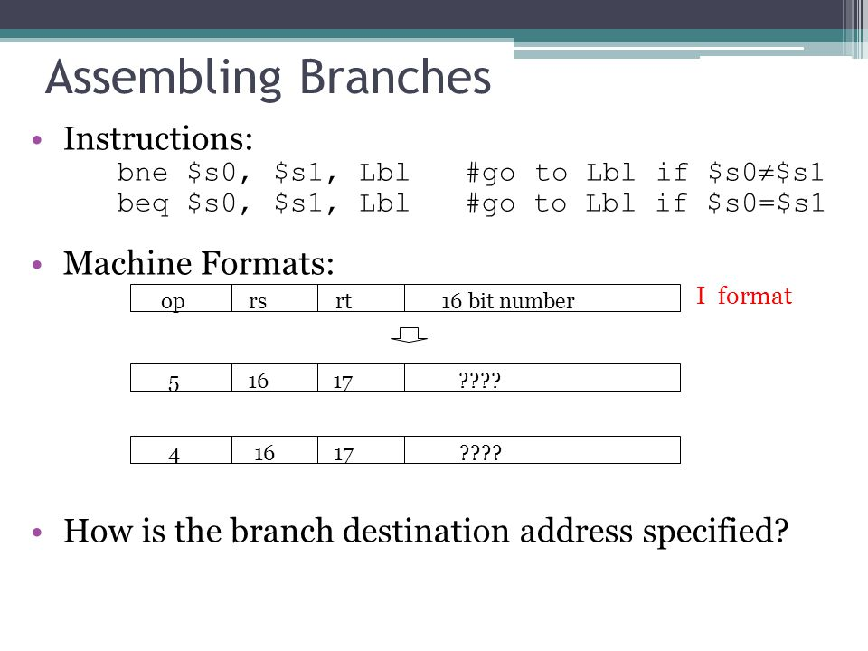 Instructions: bne $s0, $s1, Lbl#go to Lbl if $s0  $s1 beq $s0, $s1, Lbl#go to Lbl if $s0=$s1 Machine Formats: How is the branch destination address specified.