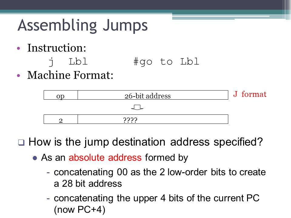 Instruction: j Lbl#go to Lbl Machine Format: Assembling Jumps op 26-bit address J format 2 .