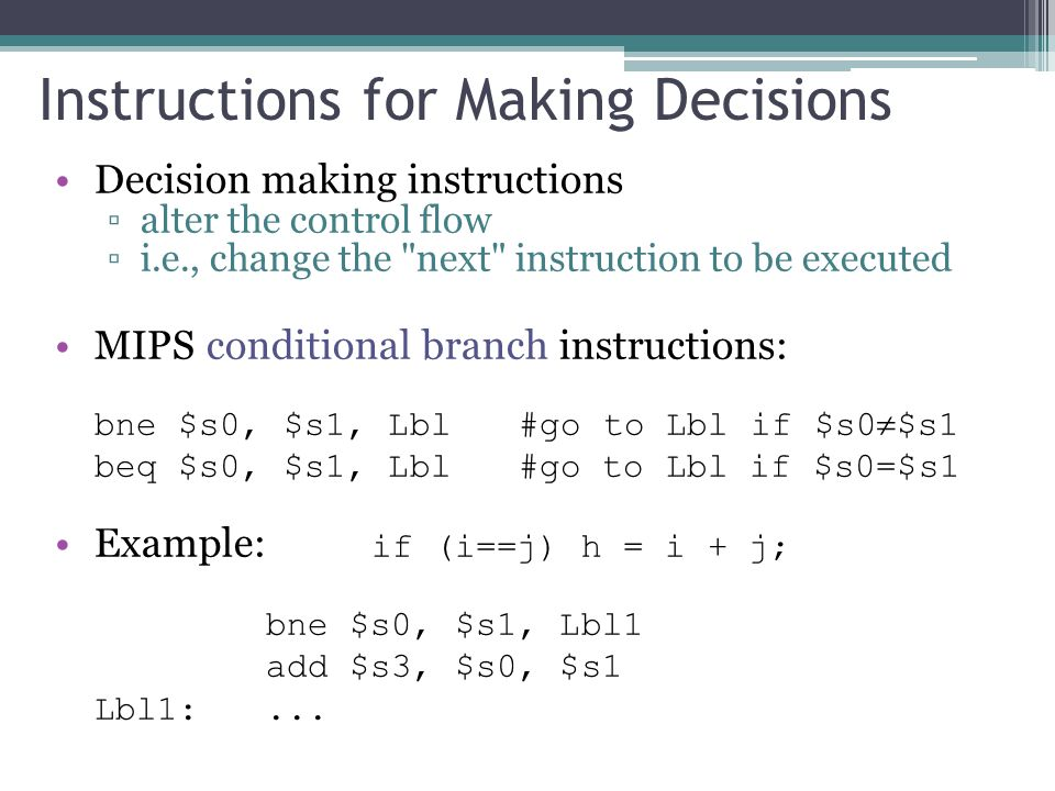 Decision making instructions ▫alter the control flow ▫i.e., change the next instruction to be executed MIPS conditional branch instructions: bne $s0, $s1, Lbl #go to Lbl if $s0  $s1 beq $s0, $s1, Lbl #go to Lbl if $s0=$s1 Example: if (i==j) h = i + j; bne $s0, $s1, Lbl1 add $s3, $s0, $s1 Lbl1:...