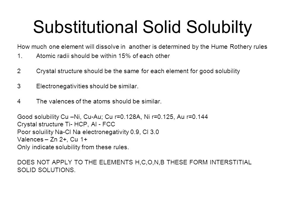 Substitutional Solid Solubilty How much one element will dissolve in another is determined by the Hume Rothery rules 1.Atomic radii should be within 1
