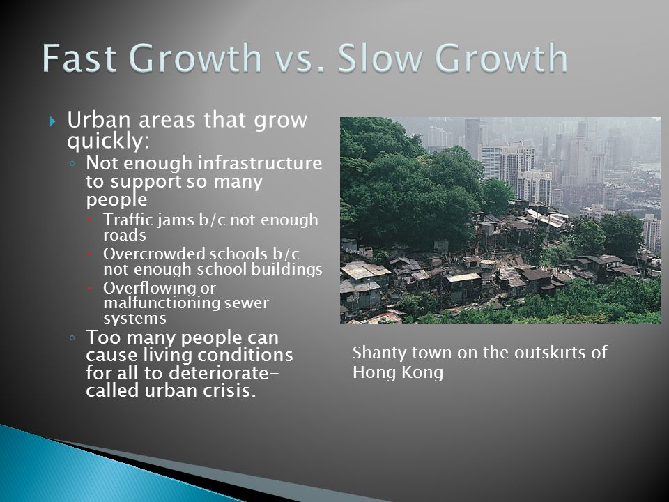  Urban areas that grow slowly: ◦ Roads & public transportation are built to handle growth.