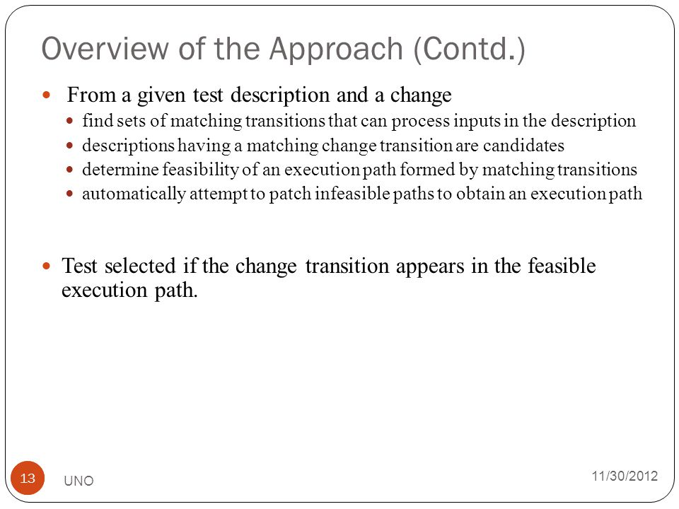 Overview of the Approach (Contd.) From a given test description and a change find sets of matching transitions that can process inputs in the description descriptions having a matching change transition are candidates determine feasibility of an execution path formed by matching transitions automatically attempt to patch infeasible paths to obtain an execution path Test selected if the change transition appears in the feasible execution path.