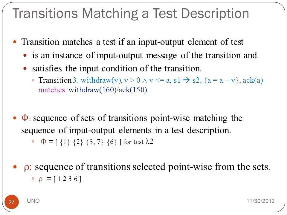 11/30/2012 Transitions Matching a Test Description Transition matches a test if an input-output element of test is an instance of input-output message of the transition and satisfies the input condition of the transition.
