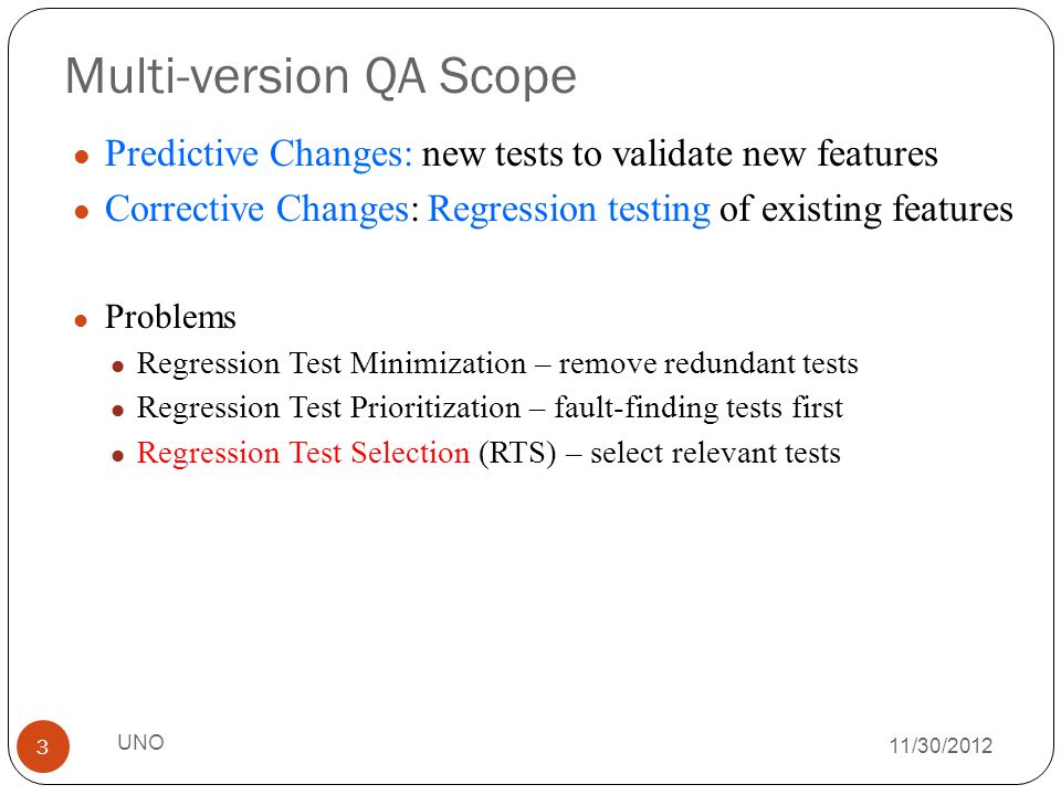 Multi-version QA Scope 11/30/2012 Predictive Changes: new tests to validate new features Corrective Changes: Regression testing of existing features Problems Regression Test Minimization – remove redundant tests Regression Test Prioritization – fault-finding tests first Regression Test Selection (RTS) – select relevant tests 3 UNO