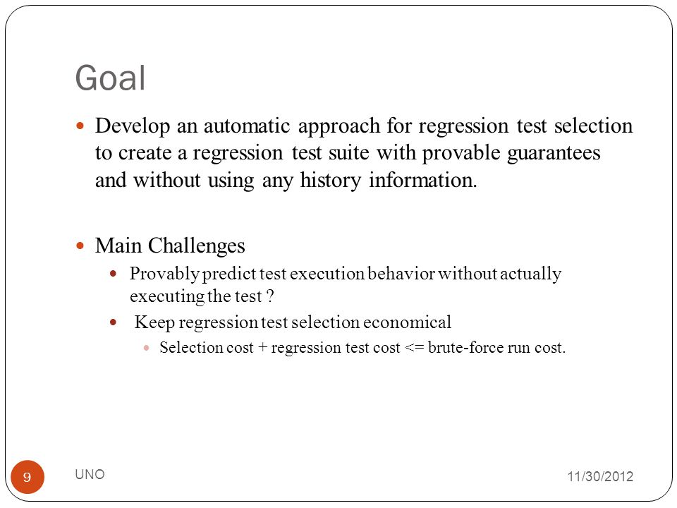 Goal 11/30/2012 Develop an automatic approach for regression test selection to create a regression test suite with provable guarantees and without using any history information.