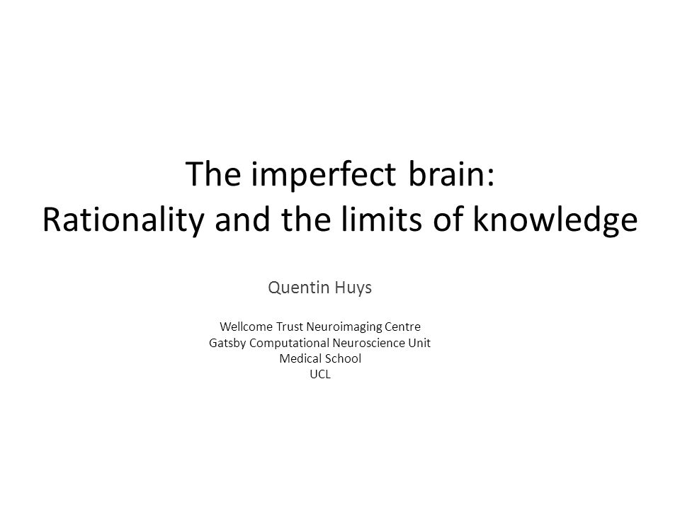 The imperfect brain: Rationality and the limits of knowledge Quentin Huys Wellcome Trust Neuroimaging Centre Gatsby Computational Neuroscience Unit Medical School UCL