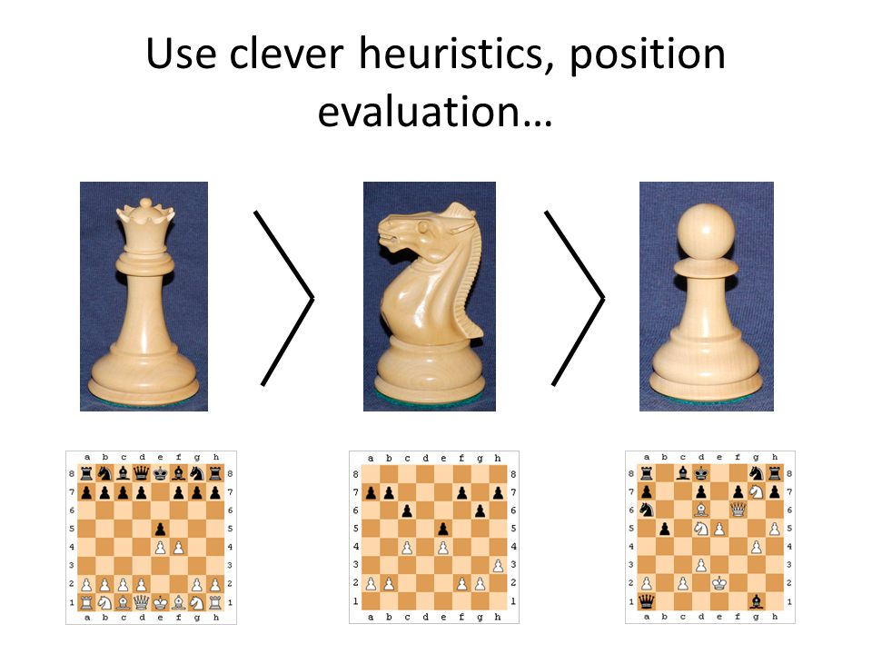 Use clever heuristics, position evaluation…