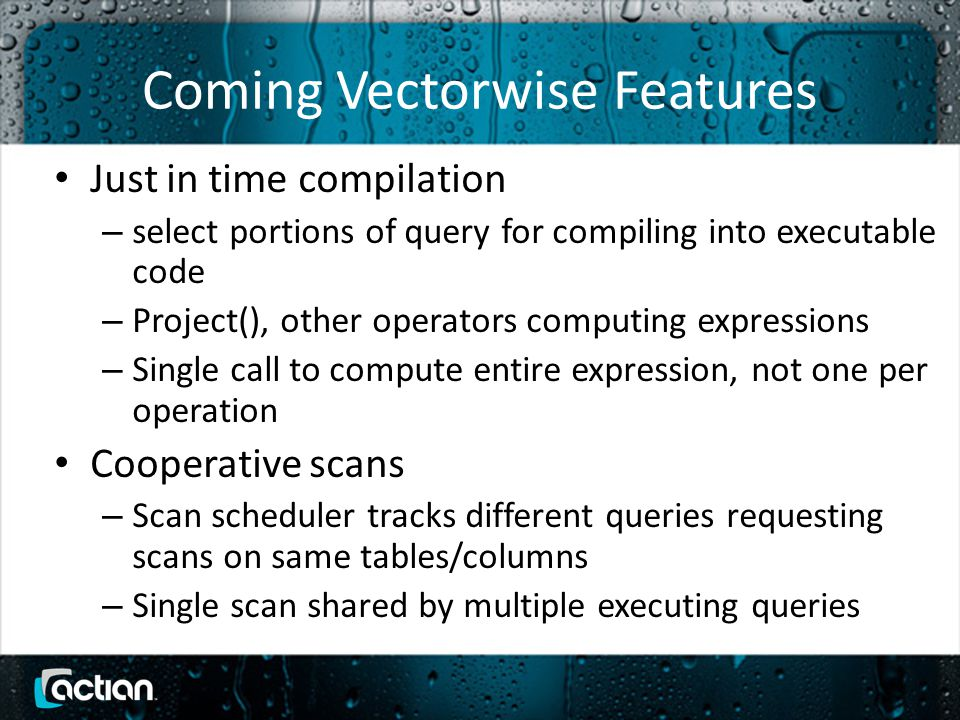 Coming Vectorwise Features Just in time compilation – select portions of query for compiling into executable code – Project(), other operators computing expressions – Single call to compute entire expression, not one per operation Cooperative scans – Scan scheduler tracks different queries requesting scans on same tables/columns – Single scan shared by multiple executing queries