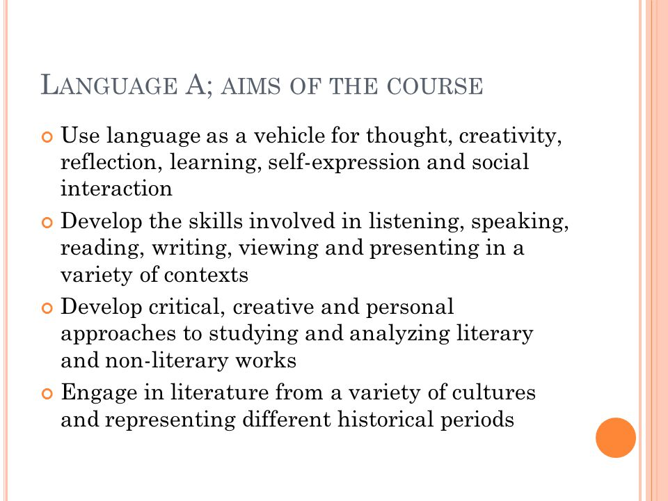 L ANGUAGE A; AIMS OF THE COURSE Use language as a vehicle for thought, creativity, reflection, learning, self-expression and social interaction Develop the skills involved in listening, speaking, reading, writing, viewing and presenting in a variety of contexts Develop critical, creative and personal approaches to studying and analyzing literary and non-literary works Engage in literature from a variety of cultures and representing different historical periods