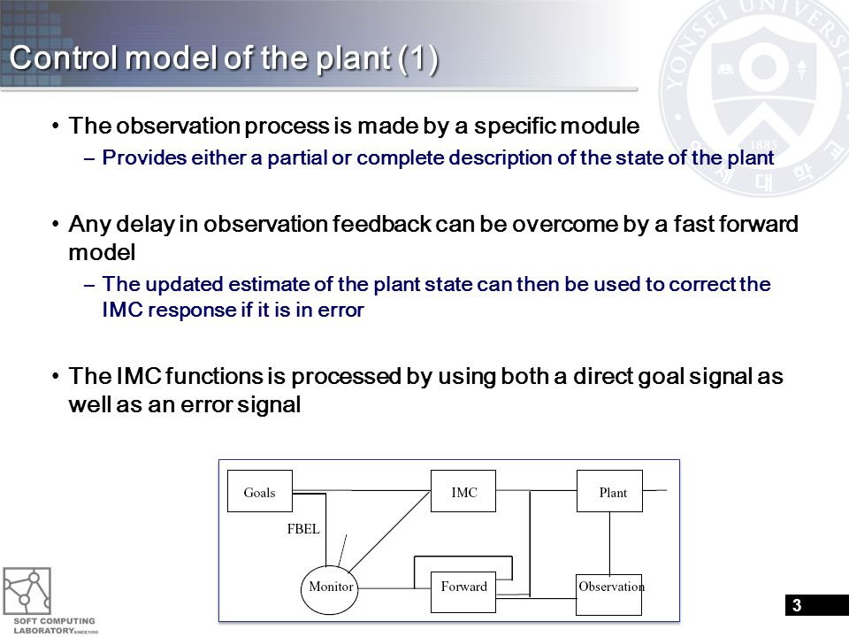 Control model of the plant (1) The observation process is made by a specific module –Provides either a partial or complete description of the state of the plant Any delay in observation feedback can be overcome by a fast forward model –The updated estimate of the plant state can then be used to correct the IMC response if it is in error The IMC functions is processed by using both a direct goal signal as well as an error signal 3