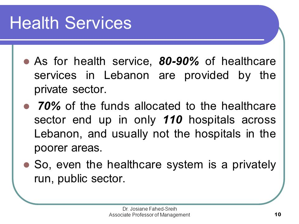Health Services As for health service, 80-90% of healthcare services in Lebanon are provided by the private sector. 70% of the funds allocated to the