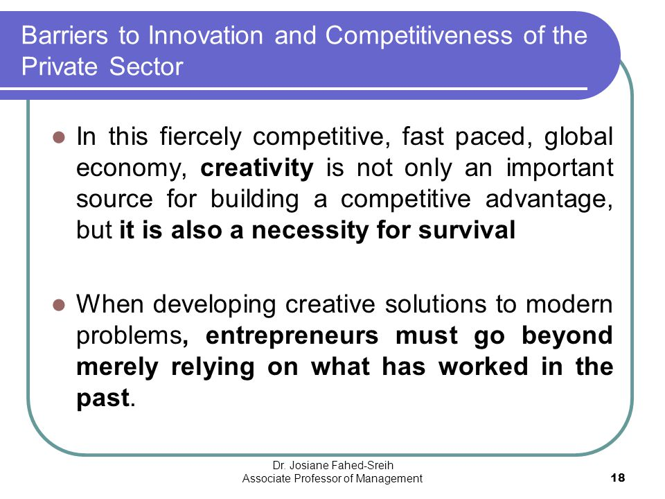 Barriers to Innovation and Competitiveness of the Private Sector In this fiercely competitive, fast paced, global economy, creativity is not only an i