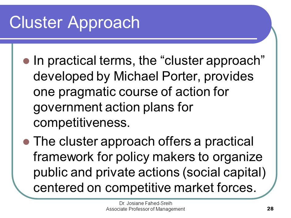 """Cluster Approach In practical terms, the """"cluster approach"""" developed by Michael Porter, provides one pragmatic course of action for government action"""