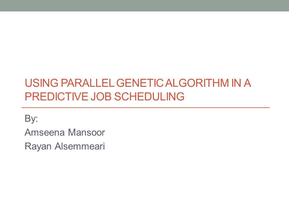 USING PARALLEL GENETIC ALGORITHM IN A PREDICTIVE JOB SCHEDULING By: Amseena Mansoor Rayan Alsemmeari