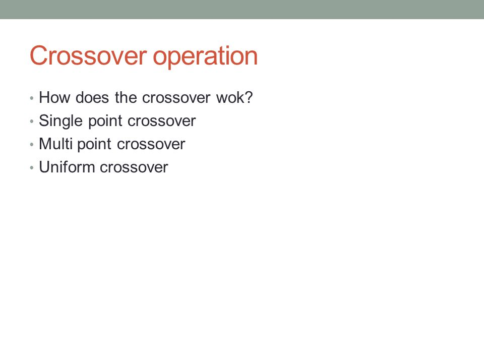 Crossover operation How does the crossover wok? Single point crossover Multi point crossover Uniform crossover