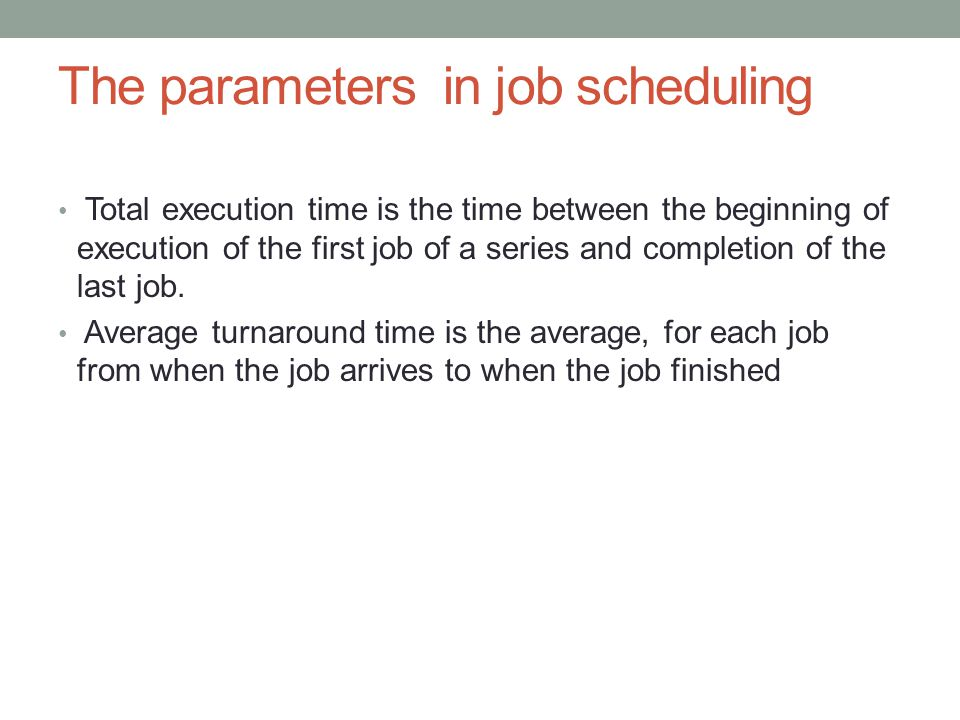 The parameters in job scheduling Total execution time is the time between the beginning of execution of the first job of a series and completion of th