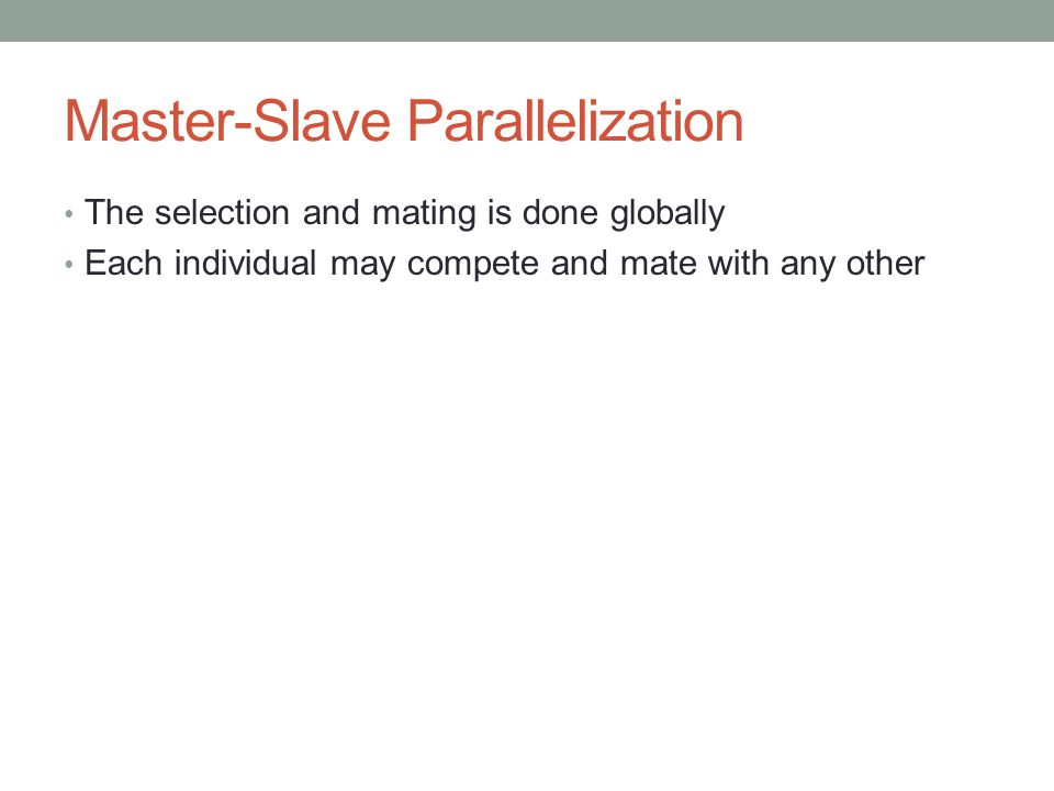 Master-Slave Parallelization The selection and mating is done globally Each individual may compete and mate with any other
