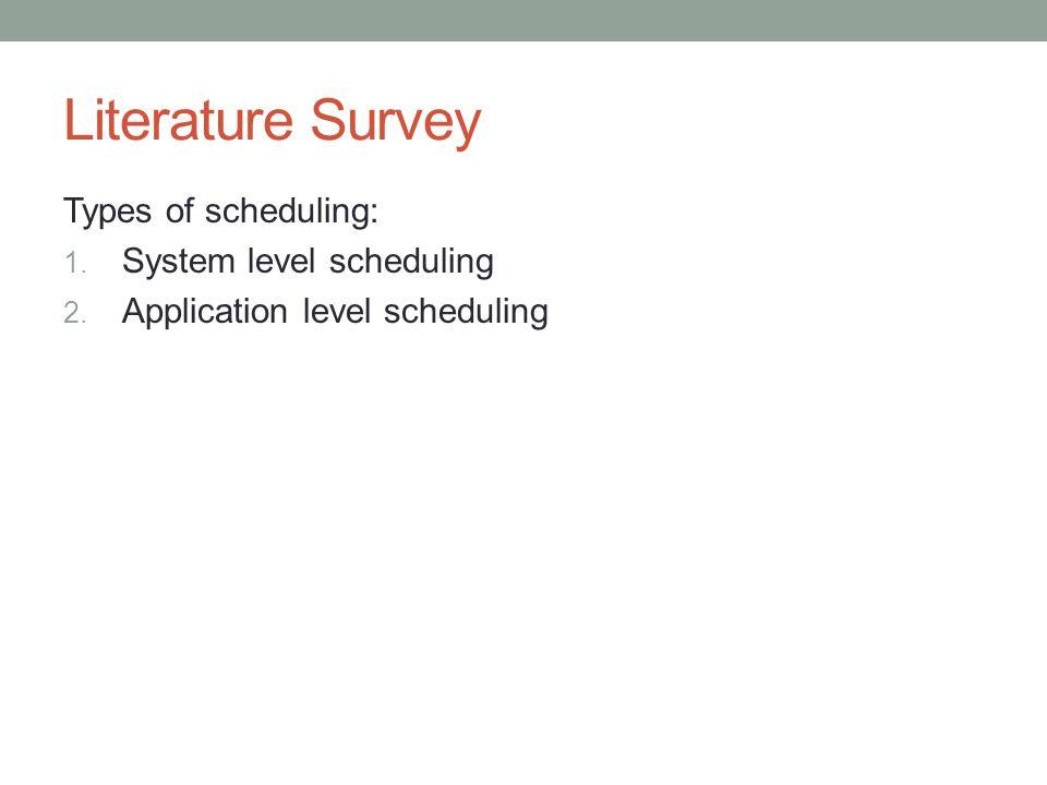 Literature Survey Types of scheduling: 1. System level scheduling 2. Application level scheduling