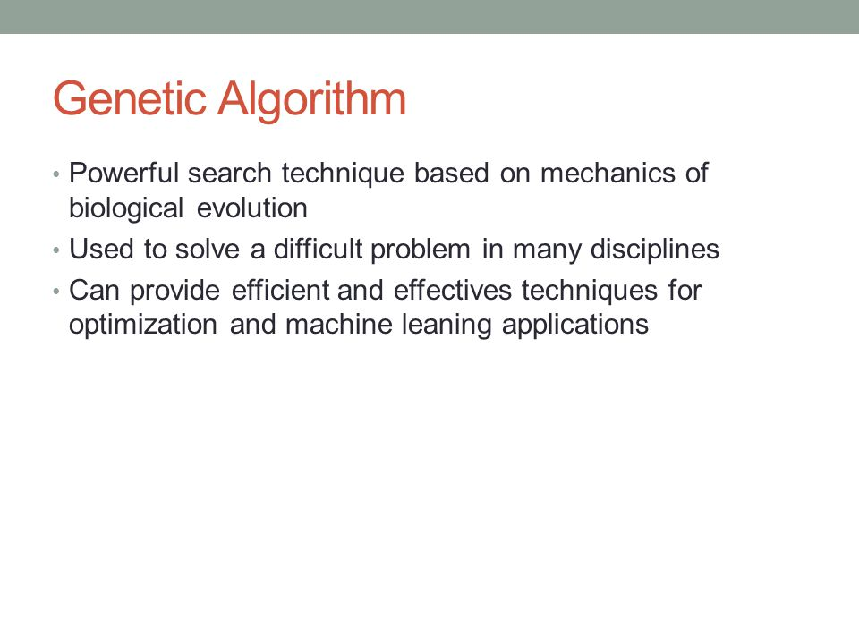 Genetic Algorithm Powerful search technique based on mechanics of biological evolution Used to solve a difficult problem in many disciplines Can provi