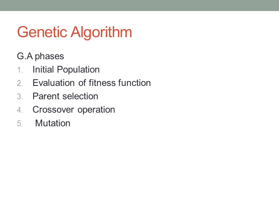 Genetic Algorithm G.A phases 1. Initial Population 2. Evaluation of fitness function 3. Parent selection 4. Crossover operation 5. Mutation