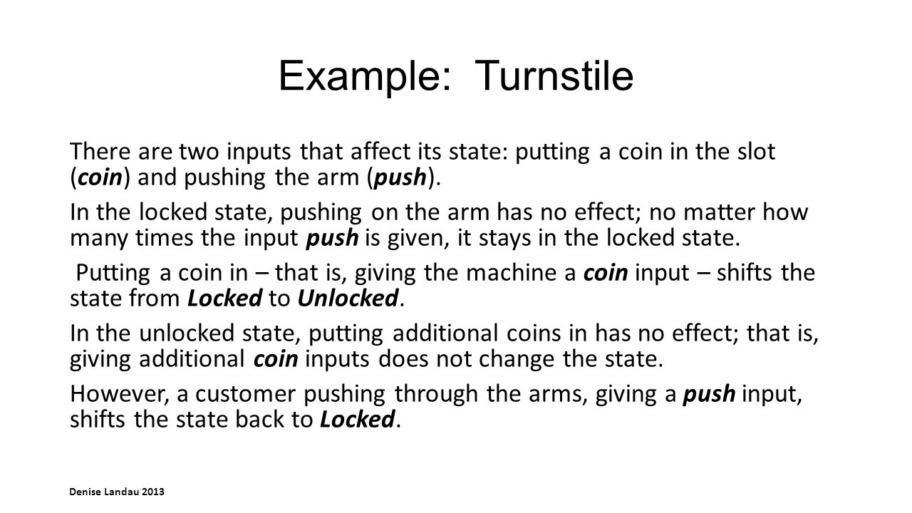 Denise Landau 2013 Example: Turnstile There are two inputs that affect its state: putting a coin in the slot (coin) and pushing the arm (push).