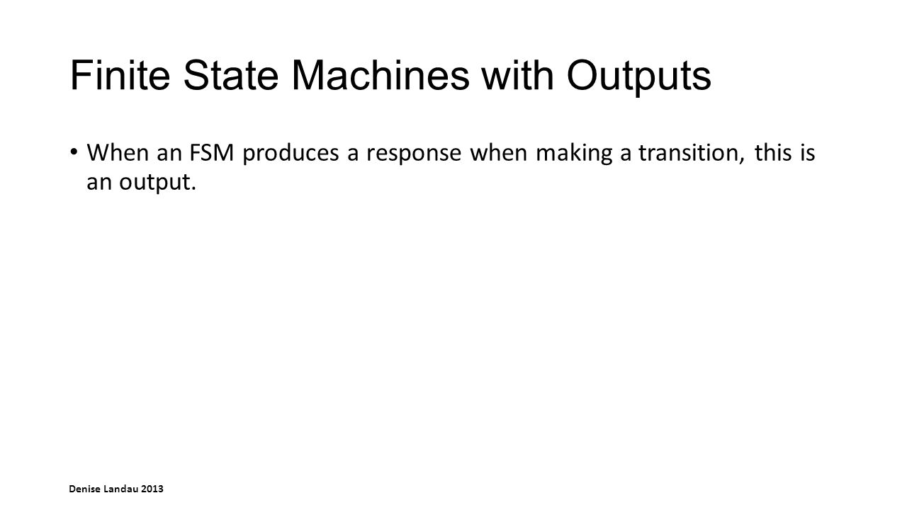 Denise Landau 2013 Finite State Machines without Outputs An FSM without outputs is called a Finite State Automaton (FSA)