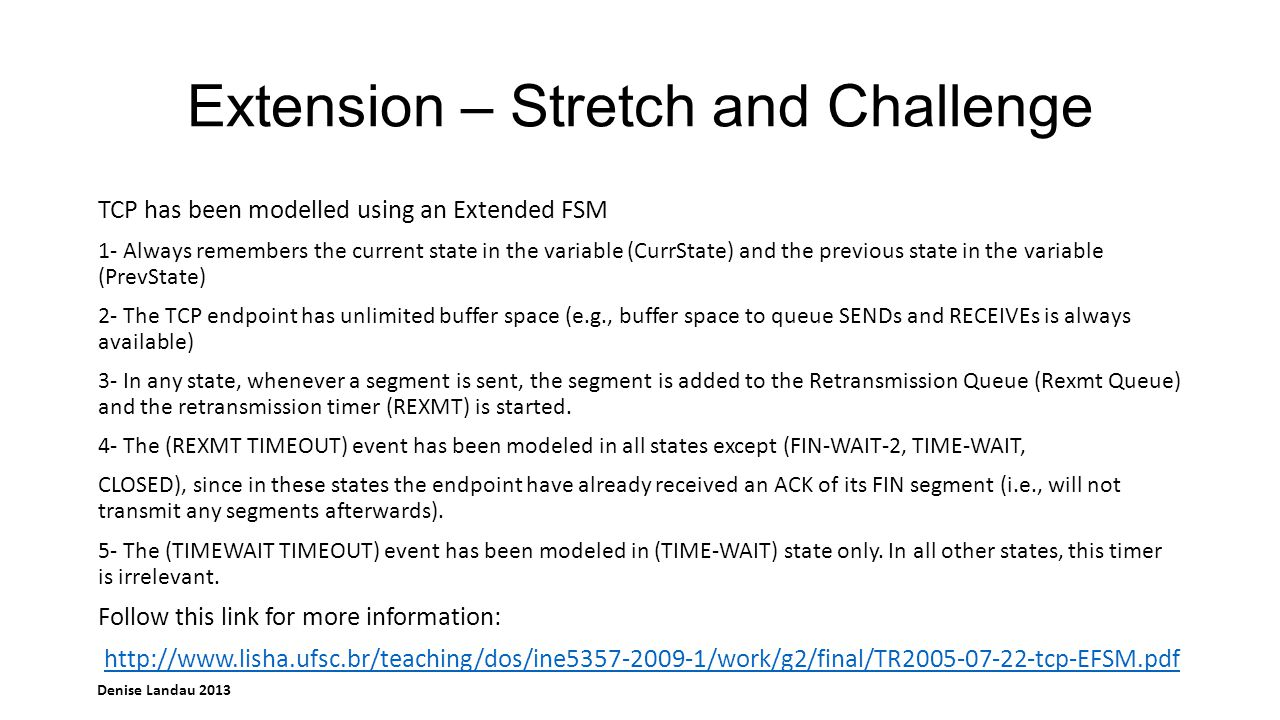 Denise Landau 2013 Extension – Stretch and Challenge TCP has been modelled using an Extended FSM 1- Always remembers the current state in the variable (CurrState) and the previous state in the variable (PrevState) 2- The TCP endpoint has unlimited buffer space (e.g., buffer space to queue SENDs and RECEIVEs is always available) 3- In any state, whenever a segment is sent, the segment is added to the Retransmission Queue (Rexmt Queue) and the retransmission timer (REXMT) is started.