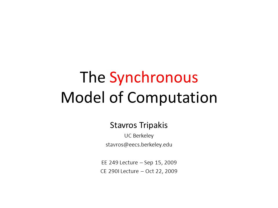 The Synchronous Model of Computation Stavros Tripakis UC Berkeley stavros@eecs.berkeley.edu EE 249 Lecture – Sep 15, 2009 CE 290I Lecture – Oct 22, 2009
