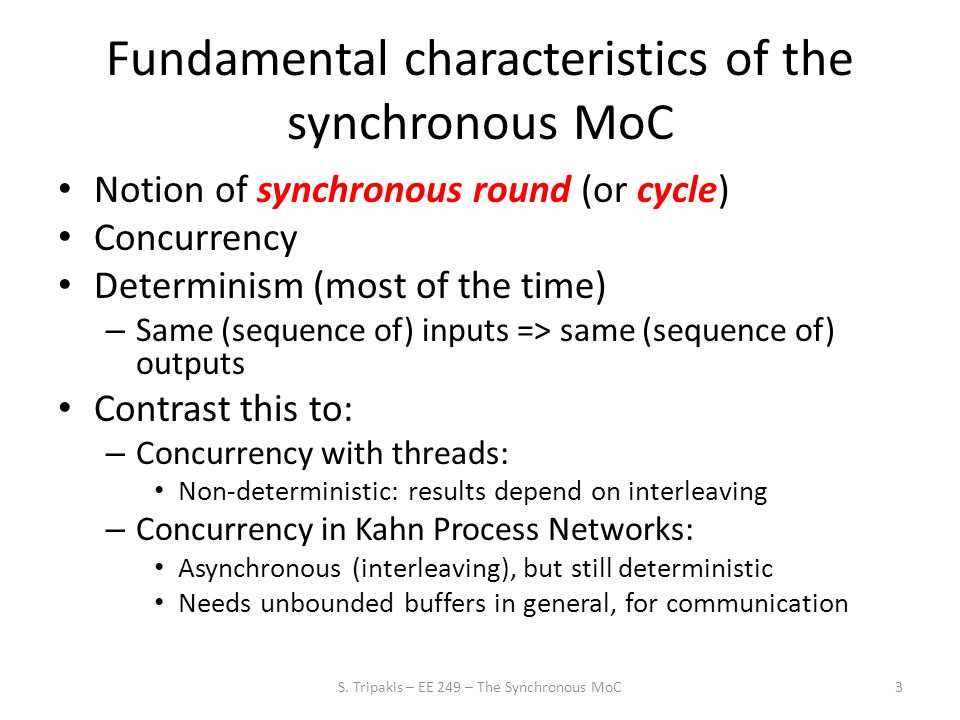 Fundamental characteristics of the synchronous MoC Notion of synchronous round (or cycle) Concurrency Determinism (most of the time) – Same (sequence of) inputs => same (sequence of) outputs Contrast this to: – Concurrency with threads: Non-deterministic: results depend on interleaving – Concurrency in Kahn Process Networks: Asynchronous (interleaving), but still deterministic Needs unbounded buffers in general, for communication 3S.