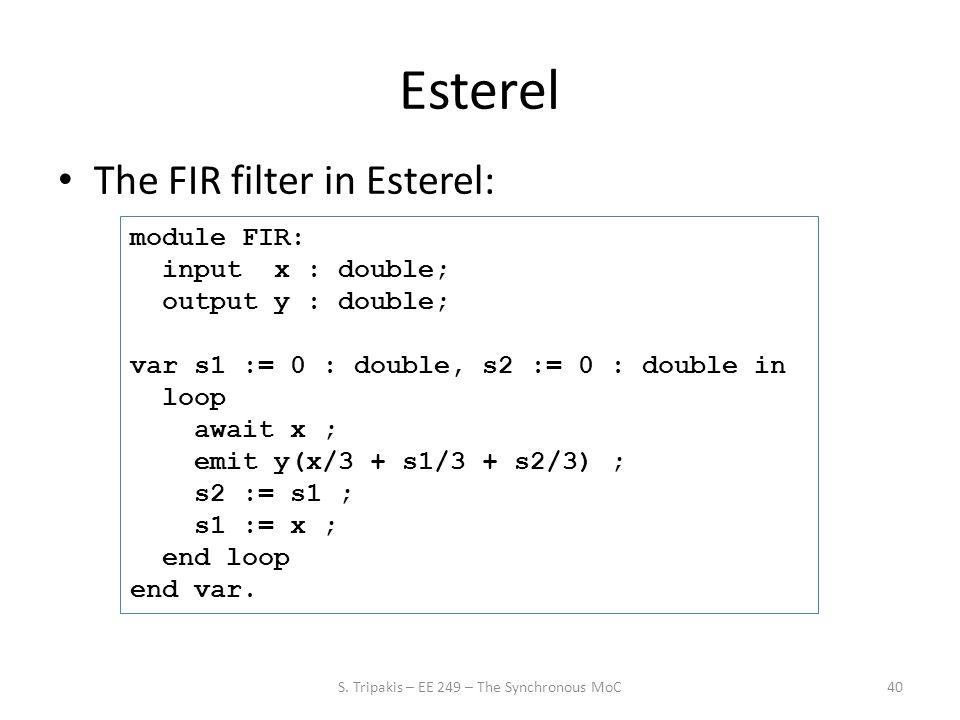 Esterel The FIR filter in Esterel: 40 module FIR: input x : double; output y : double; var s1 := 0 : double, s2 := 0 : double in loop await x ; emit y(x/3 + s1/3 + s2/3) ; s2 := s1 ; s1 := x ; end loop end var.