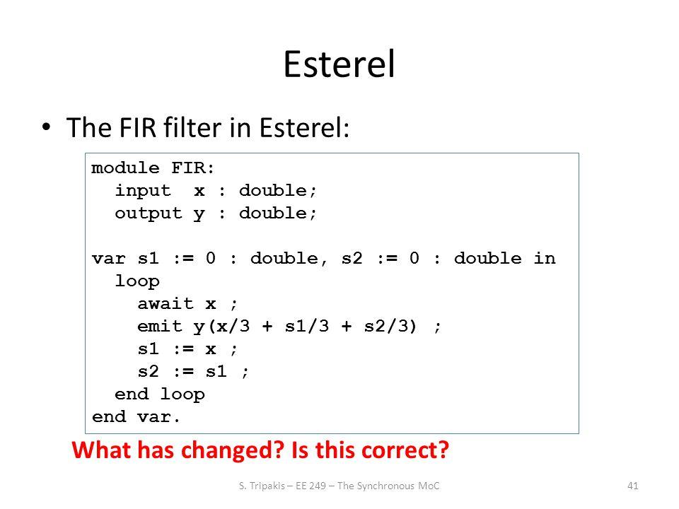 Esterel The FIR filter in Esterel: 41 module FIR: input x : double; output y : double; var s1 := 0 : double, s2 := 0 : double in loop await x ; emit y(x/3 + s1/3 + s2/3) ; s1 := x ; s2 := s1 ; end loop end var.
