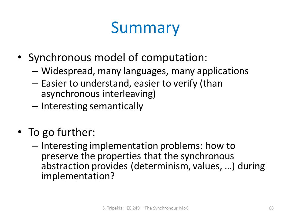 Summary Synchronous model of computation: – Widespread, many languages, many applications – Easier to understand, easier to verify (than asynchronous interleaving) – Interesting semantically To go further: – Interesting implementation problems: how to preserve the properties that the synchronous abstraction provides (determinism, values, …) during implementation.