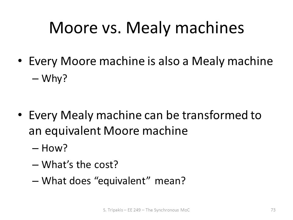 Moore vs. Mealy machines Every Moore machine is also a Mealy machine – Why.