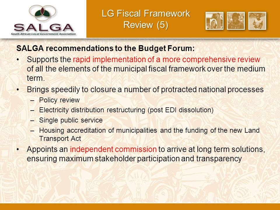 SALGA recommendations to the Budget Forum: Supports the rapid implementation of a more comprehensive review of all the elements of the municipal fiscal framework over the medium term.
