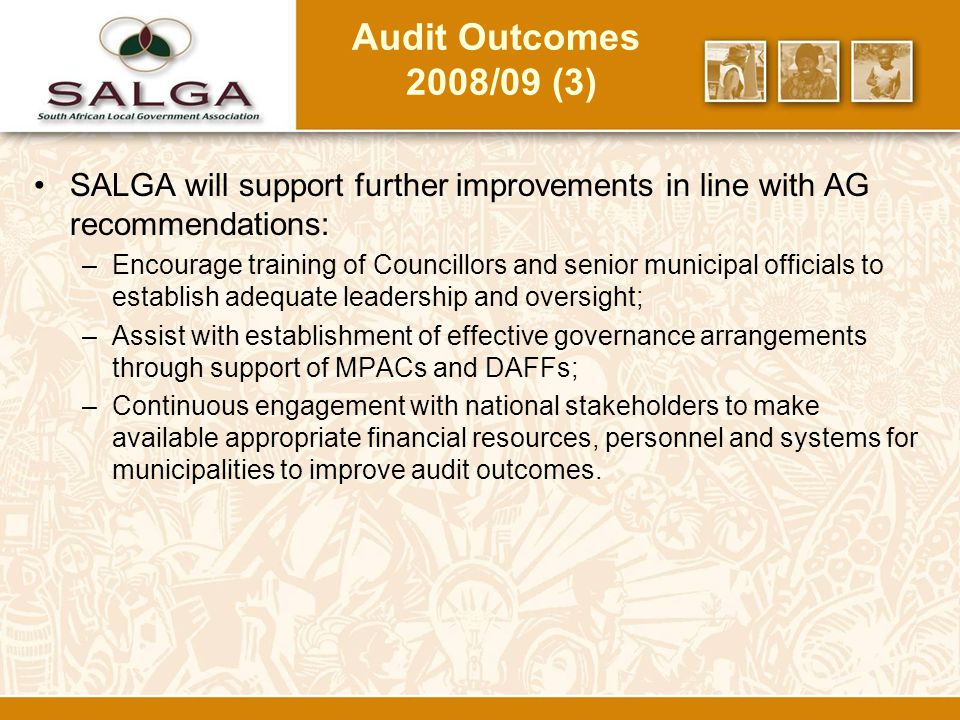 Audit Outcomes 2008/09 (3) SALGA will support further improvements in line with AG recommendations: –Encourage training of Councillors and senior municipal officials to establish adequate leadership and oversight; –Assist with establishment of effective governance arrangements through support of MPACs and DAFFs; –Continuous engagement with national stakeholders to make available appropriate financial resources, personnel and systems for municipalities to improve audit outcomes.